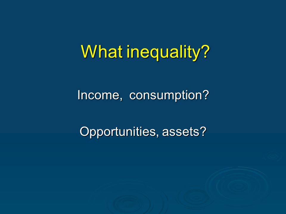 What inequality? Income, consumption? Opportunities, assets?