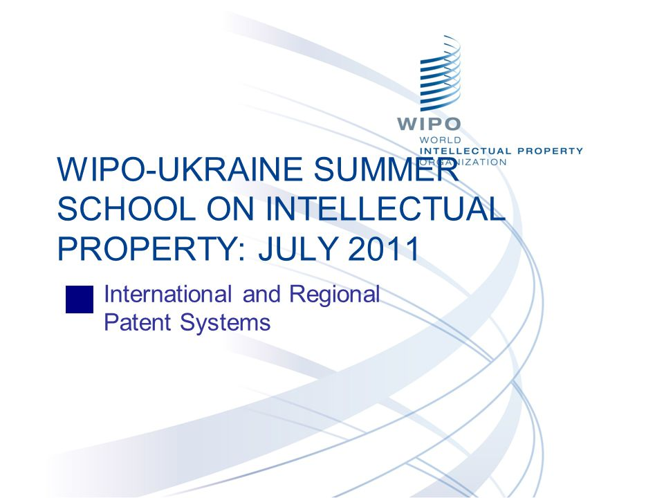 International and Regional Patent Systems WIPO-UKRAINE SUMMER SCHOOL ON INTELLECTUAL PROPERTY: JULY 2011