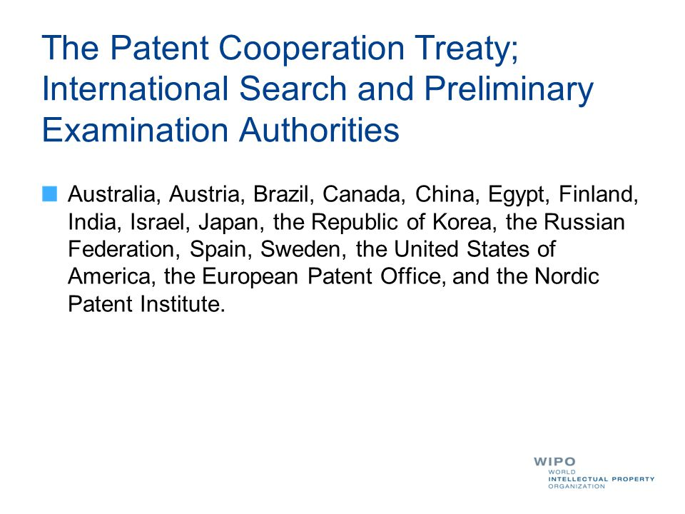 The Patent Cooperation Treaty; International Search and Preliminary Examination Authorities Australia, Austria, Brazil, Canada, China, Egypt, Finland, India, Israel, Japan, the Republic of Korea, the Russian Federation, Spain, Sweden, the United States of America, the European Patent Office, and the Nordic Patent Institute.