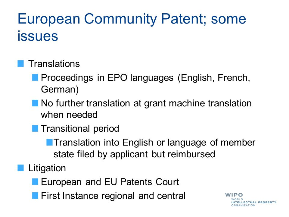 European Community Patent; some issues Translations Proceedings in EPO languages (English, French, German) No further translation at grant machine translation when needed Transitional period Translation into English or language of member state filed by applicant but reimbursed Litigation European and EU Patents Court First Instance regional and central