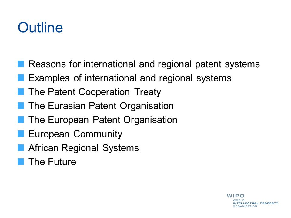 Outline Reasons for international and regional patent systems Examples of international and regional systems The Patent Cooperation Treaty The Eurasian Patent Organisation The European Patent Organisation European Community African Regional Systems The Future