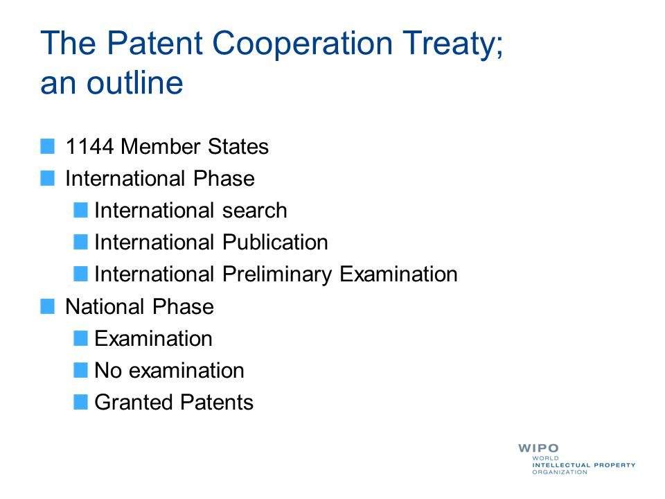 The Patent Cooperation Treaty; an outline 1144 Member States International Phase International search International Publication International Preliminary Examination National Phase Examination No examination Granted Patents