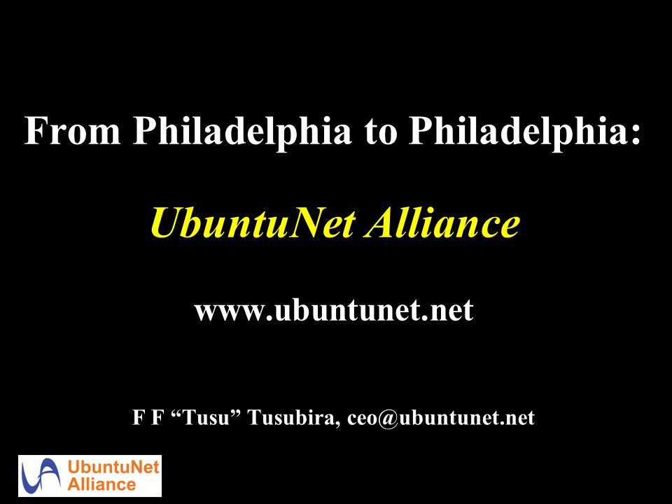 From Philadelphia to Philadelphia: UbuntuNet Alliance www.ubuntunet.net F F Tusu Tusubira, ceo@ubuntunet.net