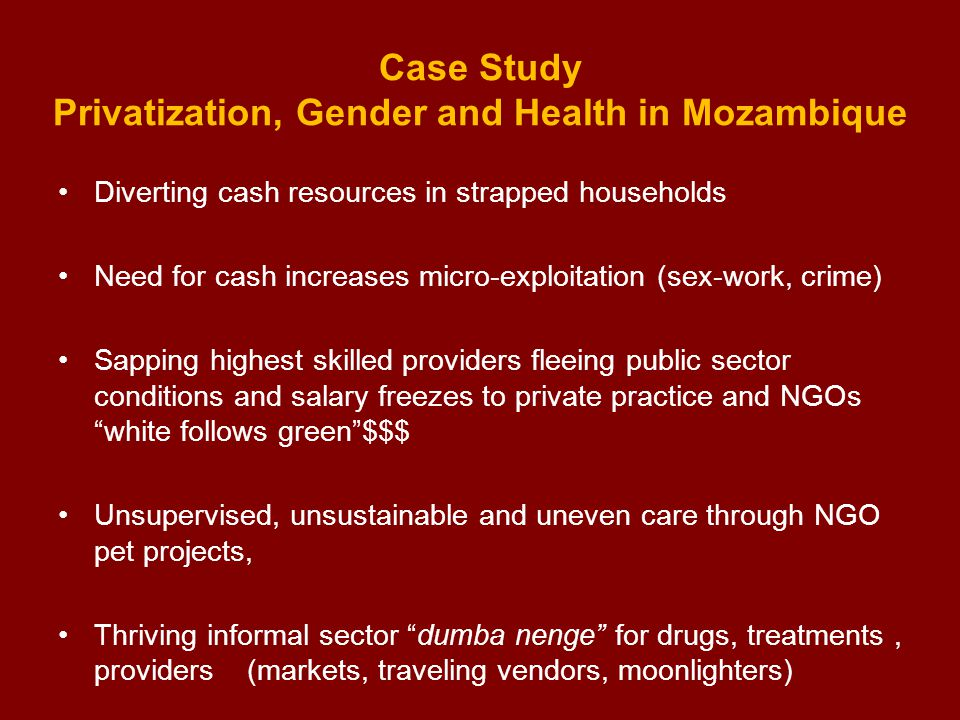 Case Study Privatization, Gender and Health in Mozambique Diverting cash resources in strapped households Need for cash increases micro-exploitation (sex-work, crime) Sapping highest skilled providers fleeing public sector conditions and salary freezes to private practice and NGOs white follows green $$$ Unsupervised, unsustainable and uneven care through NGO pet projects, Thriving informal sector dumba nenge for drugs, treatments, providers (markets, traveling vendors, moonlighters)