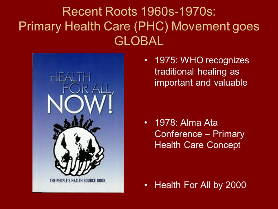 Recent Roots 1960s-1970s: Primary Health Care (PHC) Movement goes GLOBAL 1975: WHO recognizes traditional healing as important and valuable 1978: Alma Ata Conference – Primary Health Care Concept Health For All by 2000