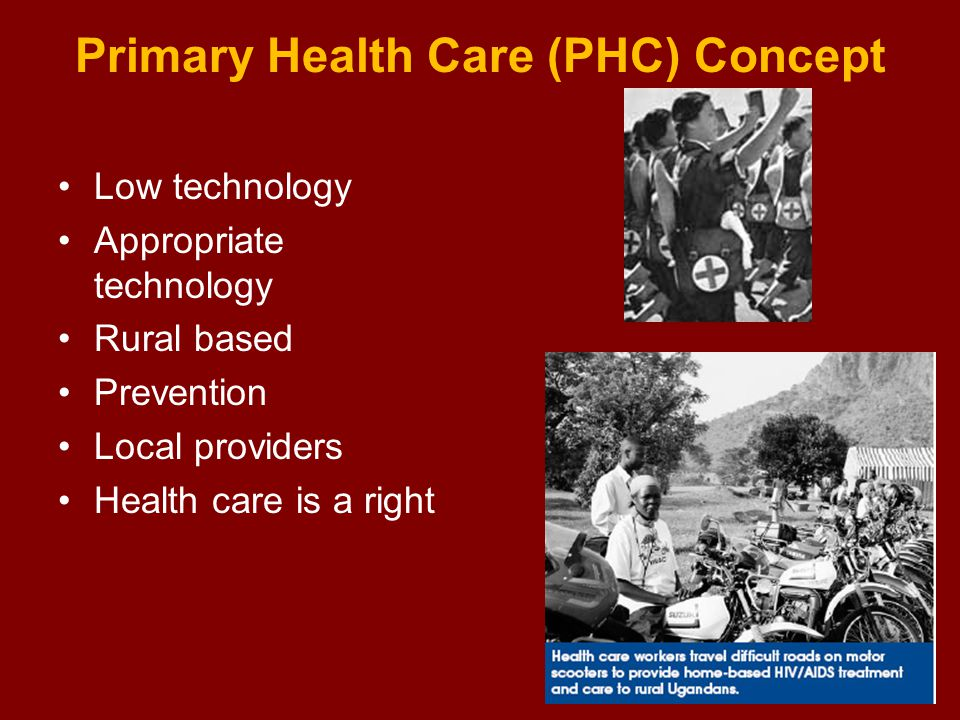 Primary Health Care (PHC) Concept Low technology Appropriate technology Rural based Prevention Local providers Health care is a right