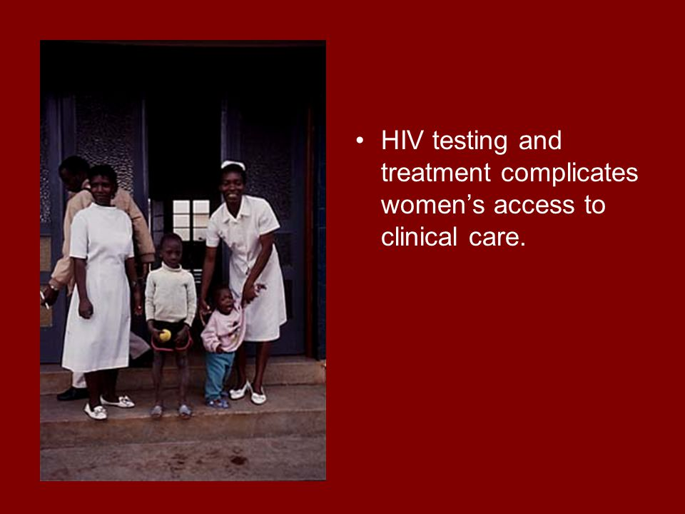HIV testing and treatment complicates women's access to clinical care.