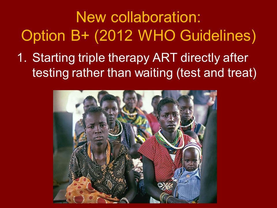 New collaboration: Option B+ (2012 WHO Guidelines) 1.Starting triple therapy ART directly after testing rather than waiting (test and treat)