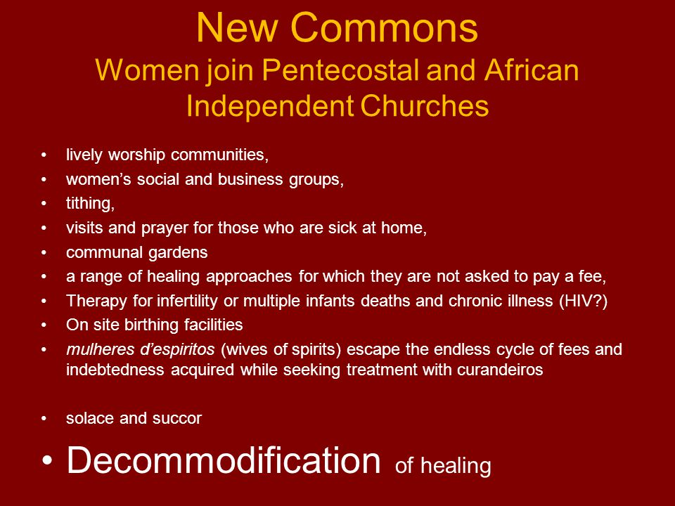 New Commons Women join Pentecostal and African Independent Churches lively worship communities, women's social and business groups, tithing, visits and prayer for those who are sick at home, communal gardens a range of healing approaches for which they are not asked to pay a fee, Therapy for infertility or multiple infants deaths and chronic illness (HIV?) On site birthing facilities mulheres d'espiritos (wives of spirits) escape the endless cycle of fees and indebtedness acquired while seeking treatment with curandeiros solace and succor Decommodification of healing
