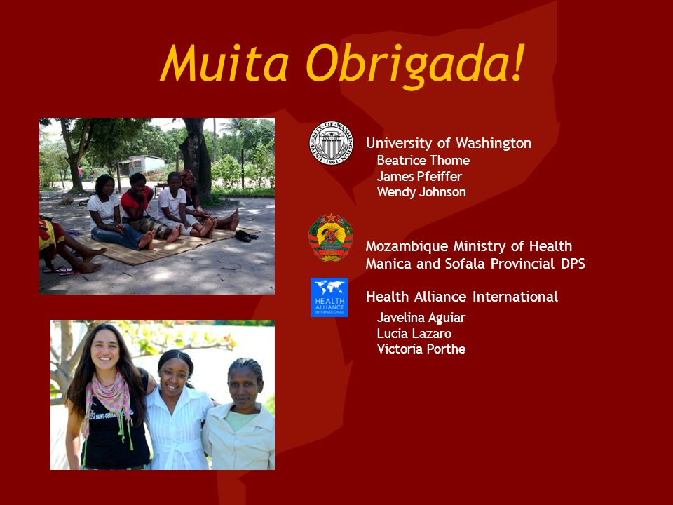 Muita Obrigada! University of Washington Mozambique Ministry of Health Manica and Sofala Provincial DPS Health Alliance International Beatrice Thome J
