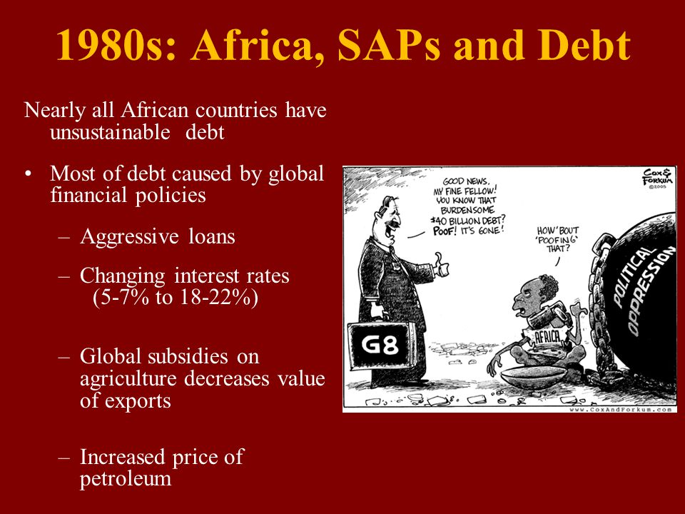 1980s: Africa, SAPs and Debt Nearly all African countries have unsustainable debt Most of debt caused by global financial policies –Aggressive loans –Changing interest rates (5-7% to 18-22%) –Global subsidies on agriculture decreases value of exports –Increased price of petroleum