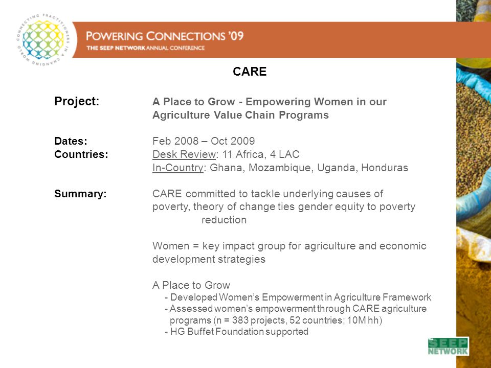 CARE Project: A Place to Grow - Empowering Women in our Agriculture Value Chain Programs Dates: Feb 2008 – Oct 2009 Countries: Desk Review: 11 Africa, 4 LAC In-Country: Ghana, Mozambique, Uganda, Honduras Summary: CARE committed to tackle underlying causes of poverty, theory of change ties gender equity to poverty reduction Women = key impact group for agriculture and economic development strategies A Place to Grow - Developed Women's Empowerment in Agriculture Framework - Assessed women's empowerment through CARE agriculture programs (n = 383 projects, 52 countries; 10M hh) - HG Buffet Foundation supported