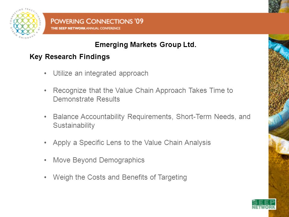Key Research Findings Utilize an integrated approach Recognize that the Value Chain Approach Takes Time to Demonstrate Results Balance Accountability Requirements, Short-Term Needs, and Sustainability Apply a Specific Lens to the Value Chain Analysis Move Beyond Demographics Weigh the Costs and Benefits of Targeting Emerging Markets Group Ltd.