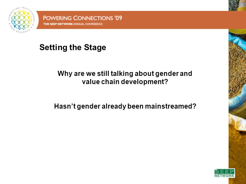 Agenda - Welcome - Setting the Stage - Panelist Research Introductions - Panel Discussion - Conceptualizing gender in a value chain context - Incorporating gender into project design and implementation - Measuring results, striving for scale - The road ahead - Questions and Answers