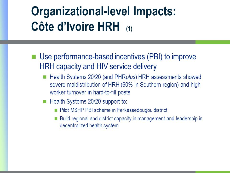 Organizational-level Impacts: Côte d'Ivoire HRH (1) Use performance-based incentives (PBI) to improve HRH capacity and HIV service delivery Health Systems 20/20 (and PHR plus ) HRH assessments showed severe maldistribution of HRH (60% in Southern region) and high worker turnover in hard-to-fill posts Health Systems 20/20 support to: Pilot MSHP PBI scheme in Ferkessedougou district Build regional and district capacity in management and leadership in decentralized health system