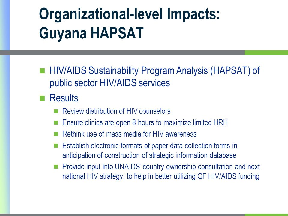 Organizational-level Impacts: Guyana HAPSAT HIV/AIDS Sustainability Program Analysis (HAPSAT) of public sector HIV/AIDS services Results Review distribution of HIV counselors Ensure clinics are open 8 hours to maximize limited HRH Rethink use of mass media for HIV awareness Establish electronic formats of paper data collection forms in anticipation of construction of strategic information database Provide input into UNAIDS' country ownership consultation and next national HIV strategy, to help in better utilizing GF HIV/AIDS funding