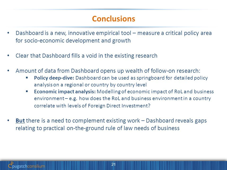 21 Conclusions Dashboard is a new, innovative empirical tool – measure a critical policy area for socio-economic development and growth Clear that Dashboard fills a void in the existing research Amount of data from Dashboard opens up wealth of follow-on research:  Policy deep-dive: Dashboard can be used as springboard for detailed policy analysis on a regional or country by country level  Economic impact analysis: Modelling of economic impact of RoL and business environment – e.g.