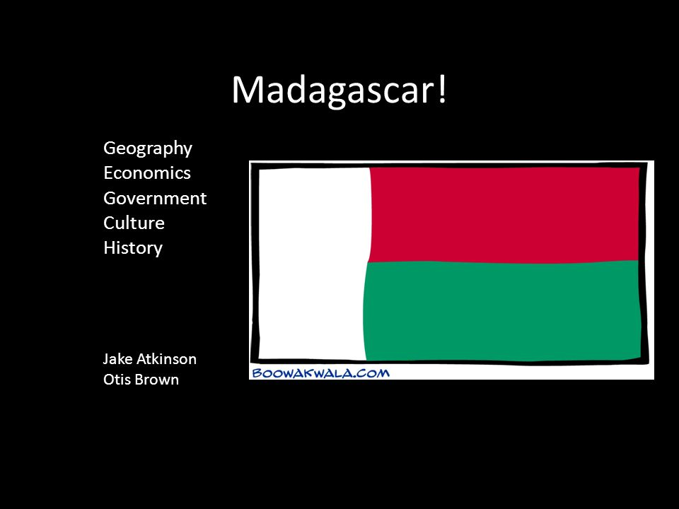 Madagascar! Geography Economics Government Culture History Jake Atkinson Otis Brown