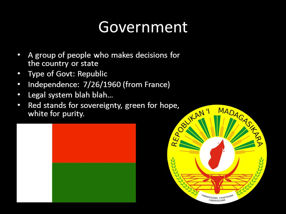 Government A group of people who makes decisions for the country or state Type of Govt: Republic Independence: 7/26/1960 (from France) Legal system blah blah… Red stands for sovereignty, green for hope, white for purity.