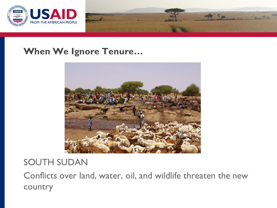 When We Ignore Tenure… SOUTH SUDAN Conflicts over land, water, oil, and wildlife threaten the new country
