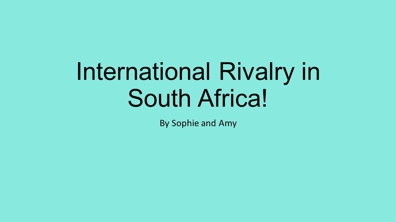International Rivalry in South Africa! By Sophie and Amy