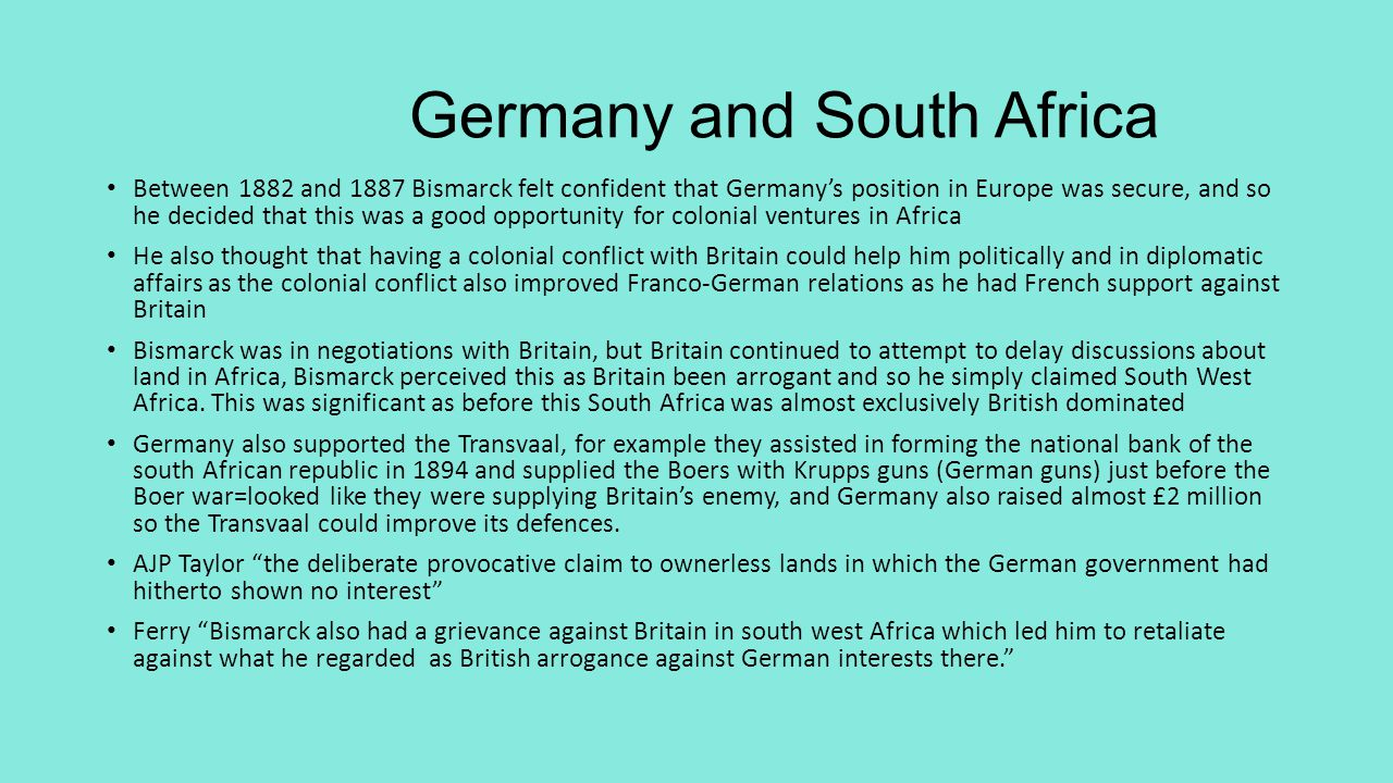 Germany and South Africa Between 1882 and 1887 Bismarck felt confident that Germany's position in Europe was secure, and so he decided that this was a good opportunity for colonial ventures in Africa He also thought that having a colonial conflict with Britain could help him politically and in diplomatic affairs as the colonial conflict also improved Franco-German relations as he had French support against Britain Bismarck was in negotiations with Britain, but Britain continued to attempt to delay discussions about land in Africa, Bismarck perceived this as Britain been arrogant and so he simply claimed South West Africa.