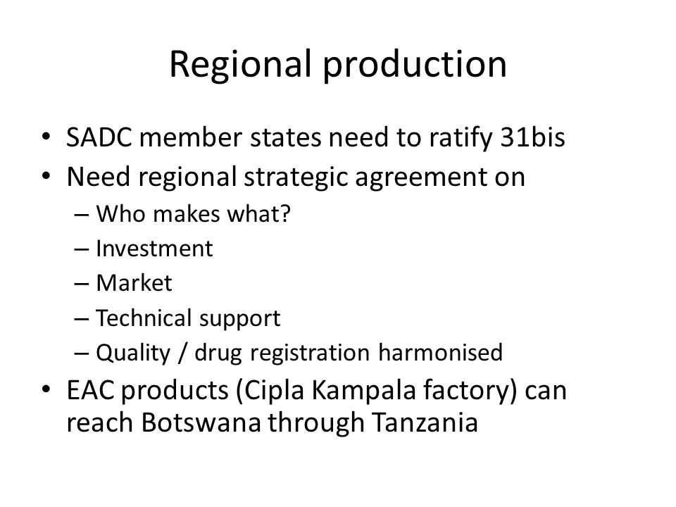 Regional production SADC member states need to ratify 31bis Need regional strategic agreement on – Who makes what.