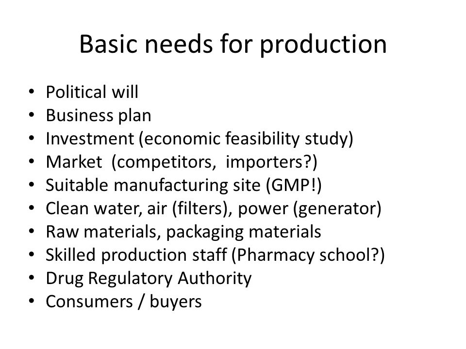 Basic needs for production Political will Business plan Investment (economic feasibility study) Market (competitors, importers ) Suitable manufacturing site (GMP!) Clean water, air (filters), power (generator) Raw materials, packaging materials Skilled production staff (Pharmacy school ) Drug Regulatory Authority Consumers / buyers