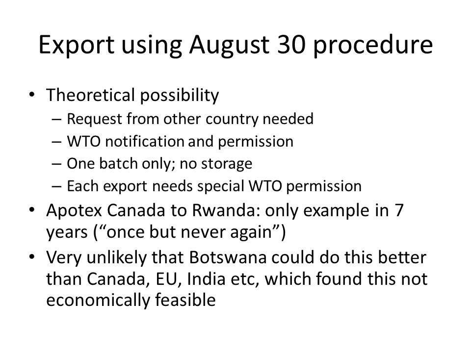 Export using August 30 procedure Theoretical possibility – Request from other country needed – WTO notification and permission – One batch only; no storage – Each export needs special WTO permission Apotex Canada to Rwanda: only example in 7 years ( once but never again ) Very unlikely that Botswana could do this better than Canada, EU, India etc, which found this not economically feasible