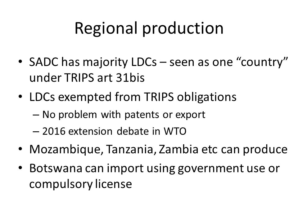 Regional production SADC has majority LDCs – seen as one country under TRIPS art 31bis LDCs exempted from TRIPS obligations – No problem with patents or export – 2016 extension debate in WTO Mozambique, Tanzania, Zambia etc can produce Botswana can import using government use or compulsory license
