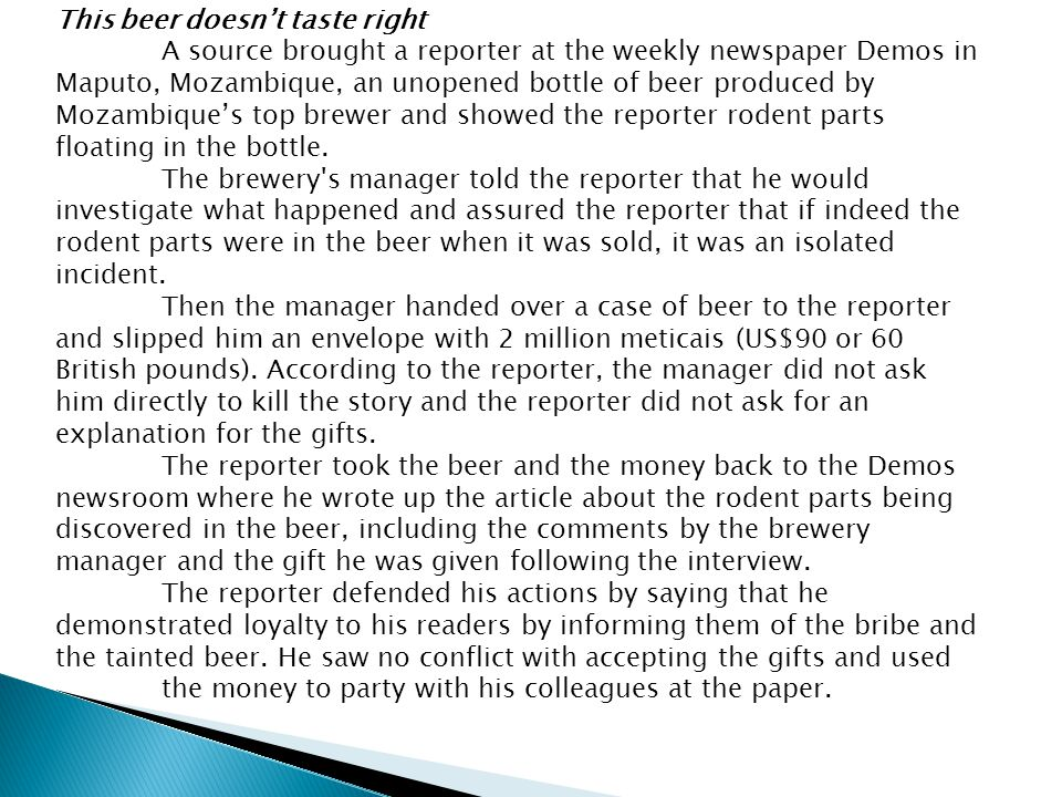 This beer doesn't taste right A source brought a reporter at the weekly newspaper Demos in Maputo, Mozambique, an unopened bottle of beer produced by Mozambique's top brewer and showed the reporter rodent parts floating in the bottle.