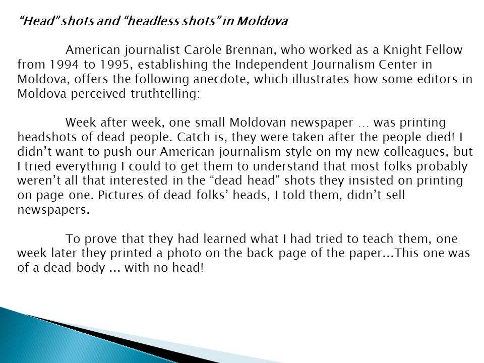 Head shots and headless shots in Moldova American journalist Carole Brennan, who worked as a Knight Fellow from 1994 to 1995, establishing the Independent Journalism Center in Moldova, offers the following anecdote, which illustrates how some editors in Moldova perceived truthtelling: Week after week, one small Moldovan newspaper … was printing headshots of dead people.