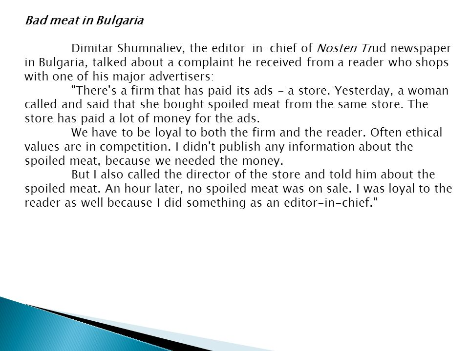 Bad meat in Bulgaria Dimitar Shumnaliev, the editor-in-chief of Nosten Trud newspaper in Bulgaria, talked about a complaint he received from a reader who shops with one of his major advertisers: There s a firm that has paid its ads - a store.