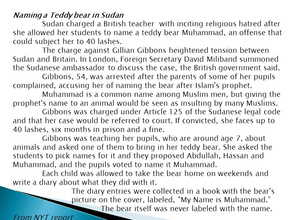 Naming a Teddy bear in Sudan Sudan charged a British teacher with inciting religious hatred after she allowed her students to name a teddy bear Muhamm