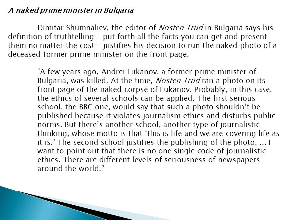 A naked prime minister in Bulgaria Dimitar Shumnaliev, the editor of Nosten Trud in Bulgaria says his definition of truthtelling - put forth all the facts you can get and present them no matter the cost - justifies his decision to run the naked photo of a deceased former prime minister on the front page.