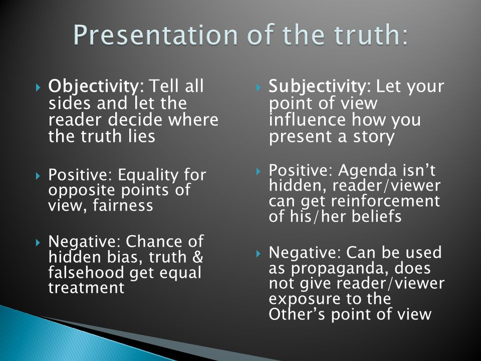  Objectivity: Tell all sides and let the reader decide where the truth lies  Positive: Equality for opposite points of view, fairness  Negative: Chance of hidden bias, truth & falsehood get equal treatment  Subjectivity: Let your point of view influence how you present a story  Positive: Agenda isn't hidden, reader/viewer can get reinforcement of his/her beliefs  Negative: Can be used as propaganda, does not give reader/viewer exposure to the Other's point of view