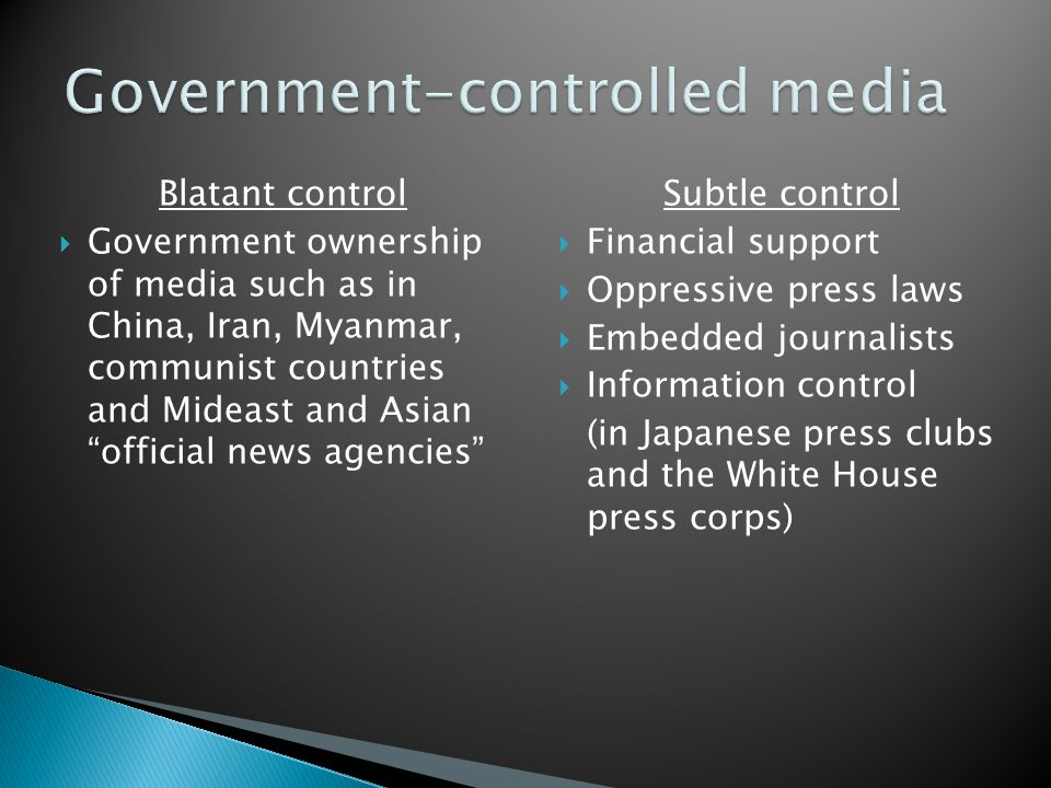 Blatant control  Government ownership of media such as in China, Iran, Myanmar, communist countries and Mideast and Asian official news agencies Subtle control  Financial support  Oppressive press laws  Embedded journalists  Information control (in Japanese press clubs and the White House press corps)