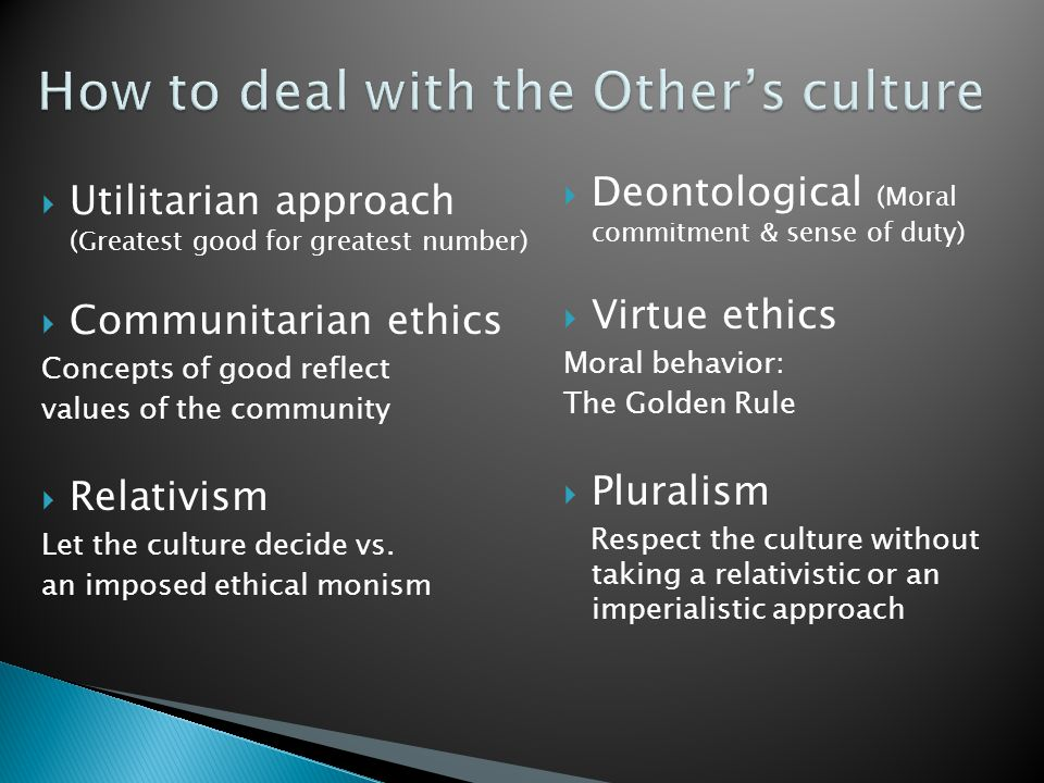  Utilitarian approach (Greatest good for greatest number)  Communitarian ethics Concepts of good reflect values of the community  Relativism Let the culture decide vs.