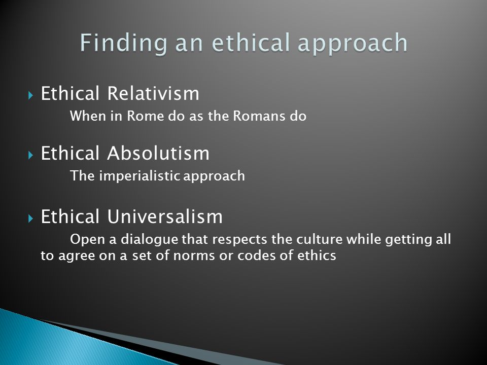 Ethical Relativism When in Rome do as the Romans do  Ethical Absolutism The imperialistic approach  Ethical Universalism Open a dialogue that respects the culture while getting all to agree on a set of norms or codes of ethics