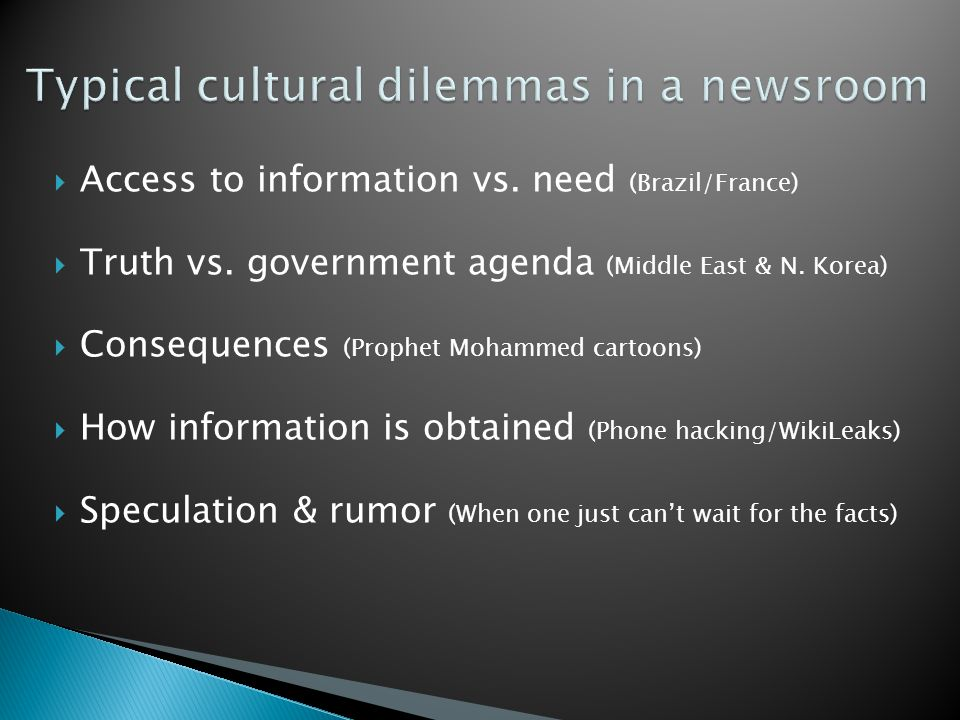  Access to information vs. need (Brazil/France)  Truth vs. government agenda (Middle East & N. Korea)  Consequences (Prophet Mohammed cartoons)  H