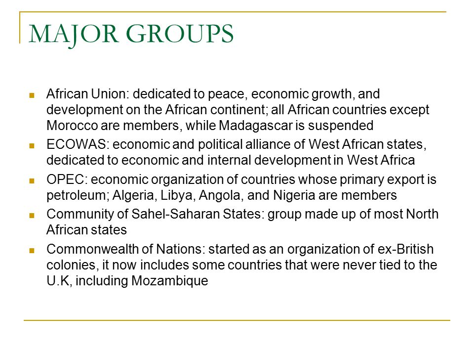 MAJOR GROUPS African Union: dedicated to peace, economic growth, and development on the African continent; all African countries except Morocco are members, while Madagascar is suspended ECOWAS: economic and political alliance of West African states, dedicated to economic and internal development in West Africa OPEC: economic organization of countries whose primary export is petroleum; Algeria, Libya, Angola, and Nigeria are members Community of Sahel-Saharan States: group made up of most North African states Commonwealth of Nations: started as an organization of ex-British colonies, it now includes some countries that were never tied to the U.K, including Mozambique