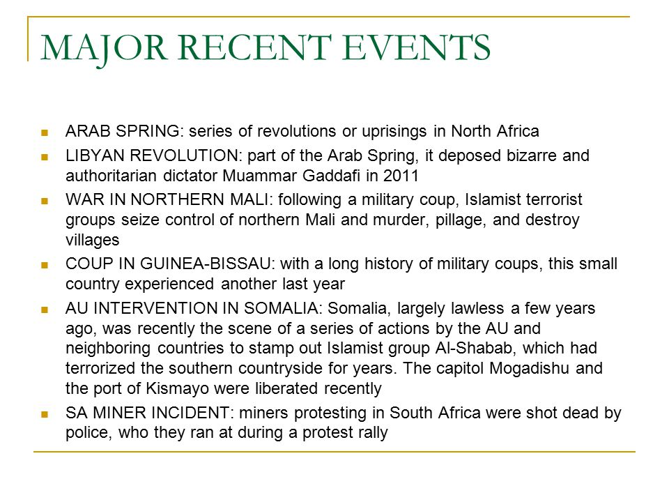 MAJOR RECENT EVENTS ARAB SPRING: series of revolutions or uprisings in North Africa LIBYAN REVOLUTION: part of the Arab Spring, it deposed bizarre and authoritarian dictator Muammar Gaddafi in 2011 WAR IN NORTHERN MALI: following a military coup, Islamist terrorist groups seize control of northern Mali and murder, pillage, and destroy villages COUP IN GUINEA-BISSAU: with a long history of military coups, this small country experienced another last year AU INTERVENTION IN SOMALIA: Somalia, largely lawless a few years ago, was recently the scene of a series of actions by the AU and neighboring countries to stamp out Islamist group Al-Shabab, which had terrorized the southern countryside for years.