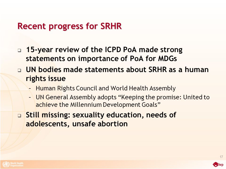 Recent progress for SRHR  15-year review of the ICPD PoA made strong statements on importance of PoA for MDGs  UN bodies made statements about SRHR