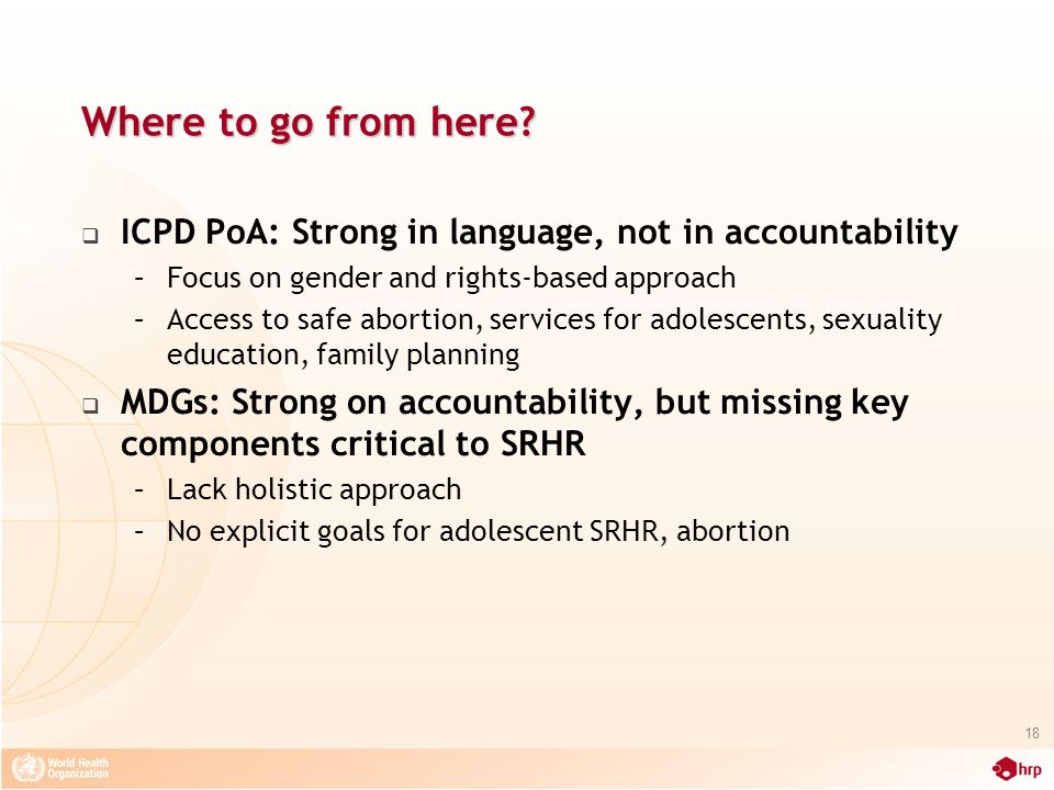 Where to go from here?  ICPD PoA: Strong in language, not in accountability –Focus on gender and rights-based approach –Access to safe abortion, serv