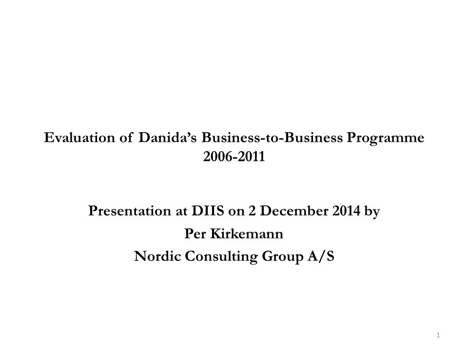 Evaluation of Danida's Business-to-Business Programme 2006-2011 Presentation at DIIS on 2 December 2014 by Per Kirkemann Nordic Consulting Group A/S 1