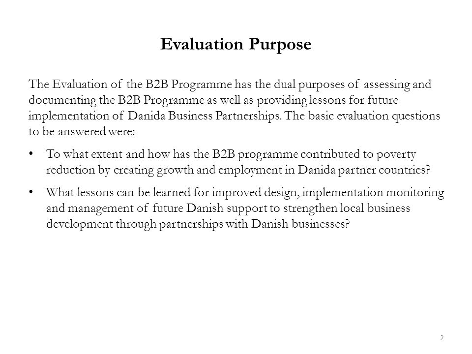 Evaluation Purpose The Evaluation of the B2B Programme has the dual purposes of assessing and documenting the B2B Programme as well as providing lessons for future implementation of Danida Business Partnerships.