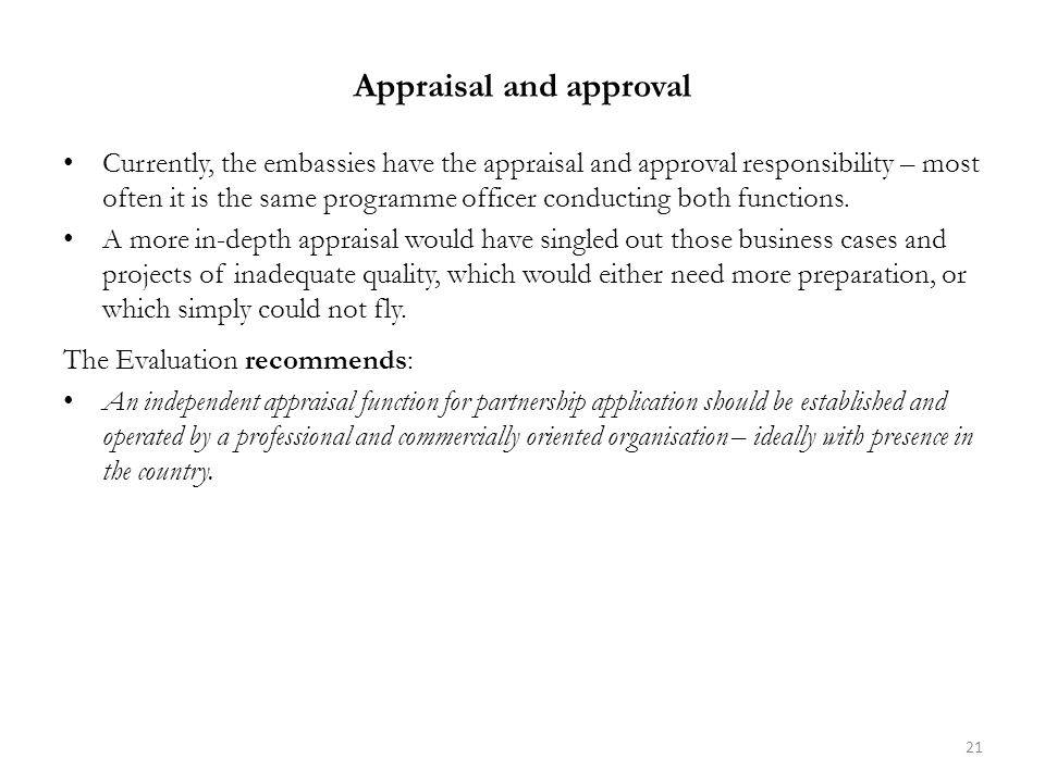 Appraisal and approval Currently, the embassies have the appraisal and approval responsibility – most often it is the same programme officer conducting both functions.