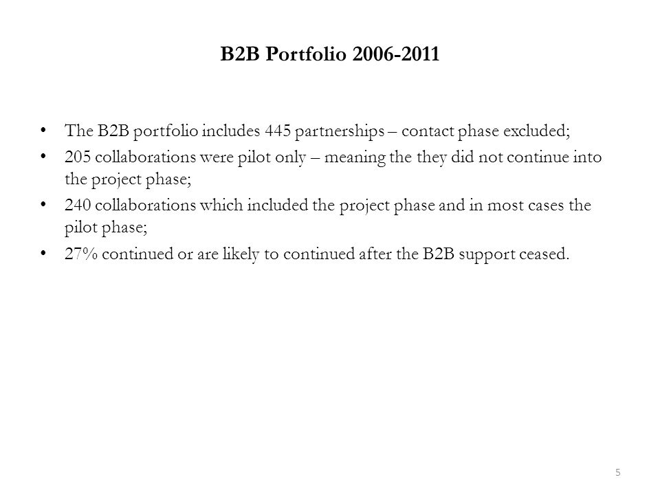 B2B Portfolio 2006-2011 The B2B portfolio includes 445 partnerships – contact phase excluded; 205 collaborations were pilot only – meaning the they did not continue into the project phase; 240 collaborations which included the project phase and in most cases the pilot phase; 27% continued or are likely to continued after the B2B support ceased.