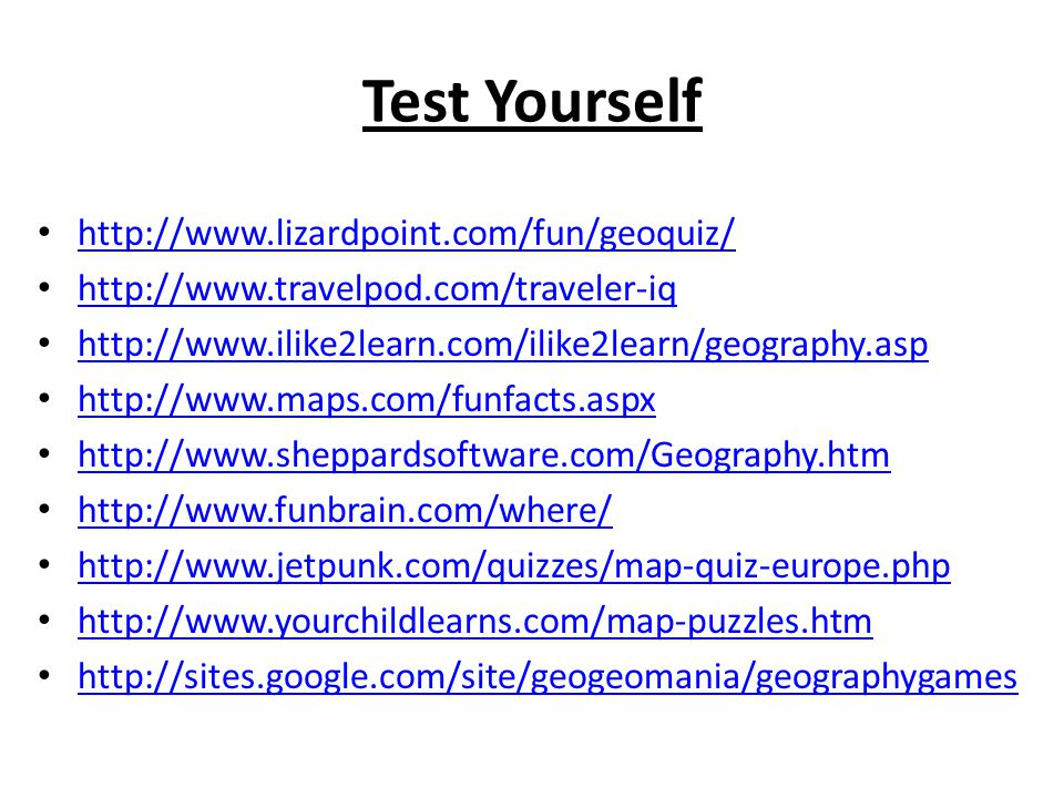 Test Yourself http://www.lizardpoint.com/fun/geoquiz/ http://www.travelpod.com/traveler-iq http://www.ilike2learn.com/ilike2learn/geography.asp http://www.maps.com/funfacts.aspx http://www.sheppardsoftware.com/Geography.htm http://www.funbrain.com/where/ http://www.jetpunk.com/quizzes/map-quiz-europe.php http://www.yourchildlearns.com/map-puzzles.htm http://sites.google.com/site/geogeomania/geographygames