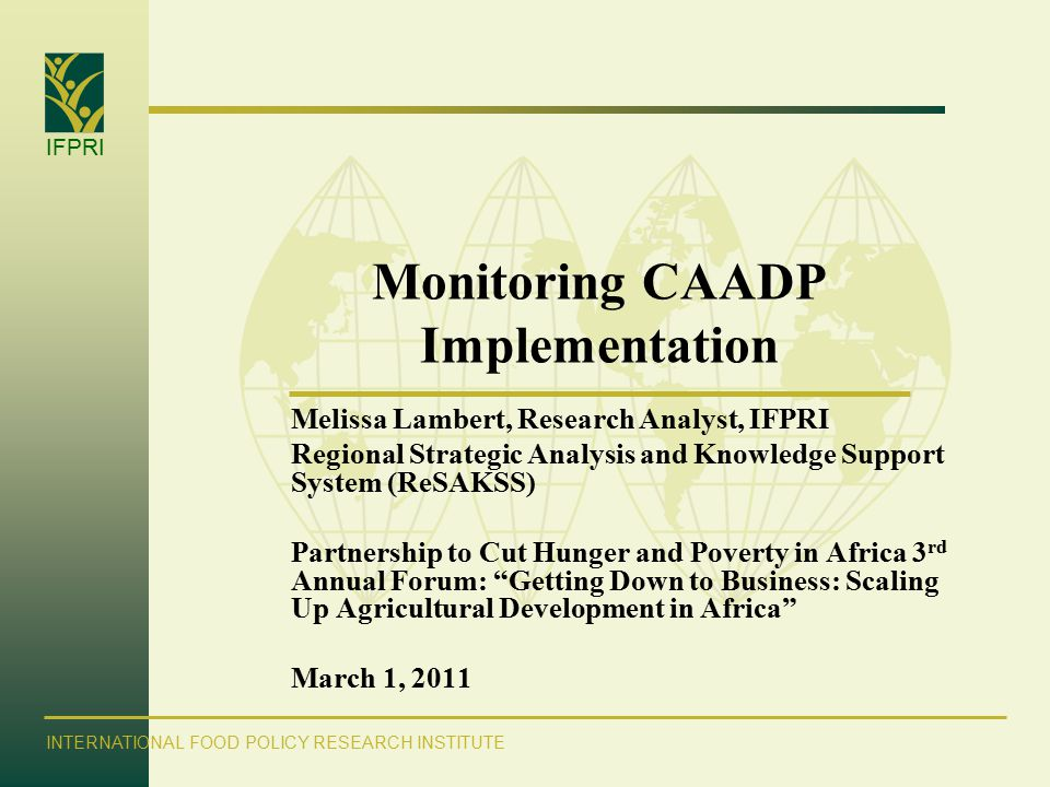 IFPRI INTERNATIONAL FOOD POLICY RESEARCH INSTITUTE Monitoring CAADP Implementation Melissa Lambert, Research Analyst, IFPRI Regional Strategic Analysis and Knowledge Support System (ReSAKSS) Partnership to Cut Hunger and Poverty in Africa 3 rd Annual Forum: Getting Down to Business: Scaling Up Agricultural Development in Africa March 1, 2011